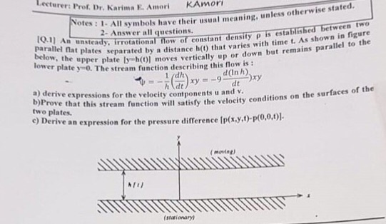 Lecturer: Prof.Dr, Dr. Karima E. Amori KAmori otes : 1- ymbols have their usual meaning, unless otherwise stated 2- Answer all questions. tween two 0.1 Am unsteady parallel flat plates of constant density p is establis separated by a distance h() that varies with time t. As shown in figure below, the upper plate ly h(0)] lower plate y0. The stream function describing this moves vertically up or down but remains parallel to the flow is : d (In h a) derive expressions for the velocity contponents u and v that this stream function will satisfy the velocity conditions on the e an expression for the pressure difference [p(xy,t)-p(0,0, surfaces of the two plates. e) Deriv moving (starionary