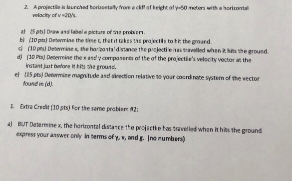 2. A projectile is launched horizontally from a clif of height of y-50 meters with a horizontal velocity of v -20/s a) (5 pts) Draw and label a picture of the problem. b) (10 pts) Determine the time t, that it takes the projectile to hit the ground. c (10 pts) Determine x, the horizontal distance the projectile has travelled when it hits the ground. d) (10 Pts) Determine the x and y components of the of the projectiles velocity vector at the instant just before it hits the ground. (15 pts) Determine magnitude and direction relative to your coordinate system of the vector found in (d). e) 1. Extra Credit (10 pts) For the same problem #2: a) BUT Determinex, the horizontal distance the projectile has travelled when it hits the ground express your answer only in terms of y, v, and g. (no numbers)