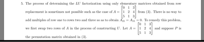 5. The process of determining the LU factorization using only elementary matrices obtained from row replacenient is sometimes not possible such as the case of A = 1 2 4 | from (3). There is no way to add multiples of row one to rows two and three so as to obtain A2,-A3,-0. To remedy this problem, we finst swap two rows of A in the process of constructing U. Let A 2 4and suppose Pis the permutation matrix obtained in (3) 01 3