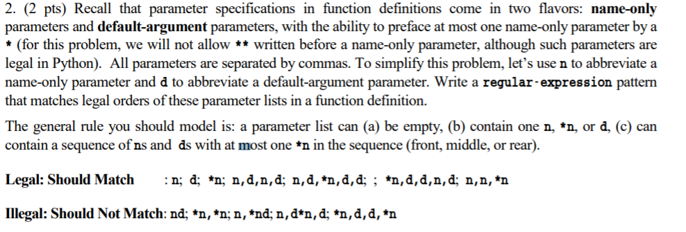 2. (2 pts) Recall that parameter specifications in function definitions come in two flavors: name-only parameters and default-argument parameters, with the ability to preface at most one name-only parameter by a *(for this problem, we will not allow ** written before a name-only parameter, although such parameters are legal in Python). All parameters are separated by commas. To simplify this problem, lets use n to abbreviate a name-only parameter and d to abbreviate a default-argument parameter. Write a regular-expression pattern that matches legal orders of these parameter lists in a function definition. The general rule you should model is: a parameter list can (a) be empty, (b) contain one n, n, or d, (c) can contain a sequence of ns and ds with at most one *n in the sequence (front, middle, or rear). Legal: Should Match:n; d: *n; n,d.n,d; n,d, *n,d,d; ; n,d.d,n.d; n,n, *n Illegal: Should Not Match: nd; *n, *n; n, *nd; n,d*n,d; *n,d,d, *n