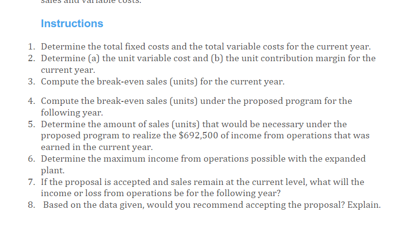 Instructions 1. Determine the total fixed costs and the total variable costs for the current year. 2. Determine (a) the unit variable cost and (b) the unit contribution margin for the current year. 3. Compute the break-even sales (units) for the current year. 4 Compute the break-even sales (units) under the proposed program for the 5. Determine the amount of sales (units) that would be necessary under the following year proposed program to realize the $692,500 of income from operations that was 6. Determine the maximum income from operations possible with the expanded 7. If the proposal is accepted and sales remain at the current level, what will the 8. Based on the data given, would you recommend accepting the proposal? Explain earned in the current year plant. income or loss from operations be for the following year?