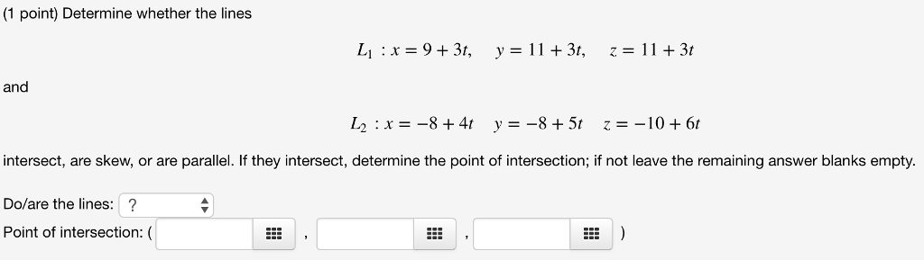 (1 point) Determine whether the lines and intersect, are skew, or are parallel. If they intersect, determine the point of intersection; if not leave the remaining answer blanks empty. Do/are the lines:? Point of intersection: (