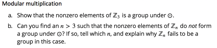 Modular multiplication a. Show that the nonzero elements of Z3 is a group under o. b. Can you find an n > 3 such that the nonzero elements of Zi, do not form a group under O? If so, tell which n, and explain why Z, fails to be a group in this case.