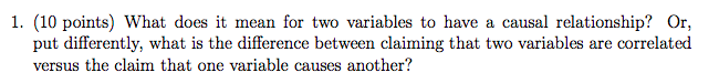 1. (10 points) What does it mean for two variables to have a causal relationship? Or, put differently, what is the difference between claiming that two variables are correlated versus the claim that one variable causes another?