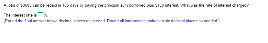 A loan of $3600 can be repaid in 105 days by paying the principal sum borrowed plus $100 interest. What was the rate of interest charged? The interest rate is □% Round the final answer to two decimal places as needed. Round all intermediate values to six decimal places as needed.)