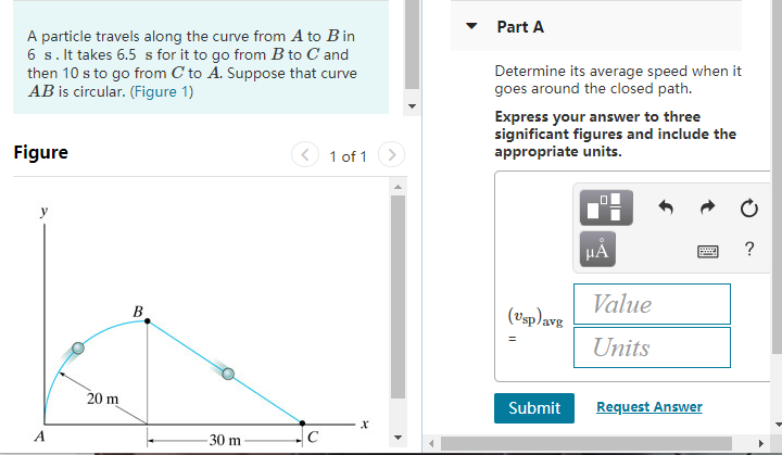 PartA A particle travels along the curve from A to B in 6 s. It takes 6.5 s for it to go from B to C and then 10 s to go from C to A. Suppose that curve AB is circular. (Figure 1) Determine its average speed when it goes around the closed path. Express your answer to three significant figures and include the appropriate units. Figure 1 of 1 alue Units 0 sp avg Submit Request Answer 30 m