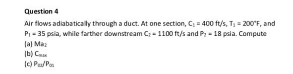 Question4 Air flows adiabatically through a duct. At one section, C 400 ft/s, T: 200 F, and P1 # 35 psia, while farther downstream C2-1100 ft/s and P2-18 psia. Compute (a) Ma2 (b) Cmax (c) Poz/Po