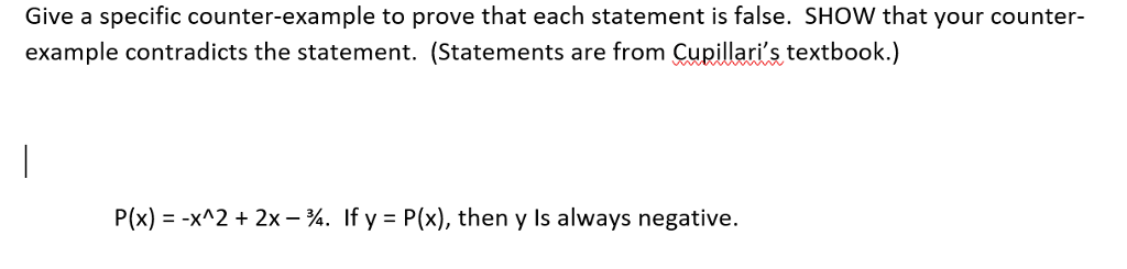 Give a specific counter-example to prove that each statement is false. SHOW that your counter- example contradicts the statement. (Statements are from Cupillaris textbook.) P(x) - -xA2 2x - %. If y P(x), then y Is always negative.