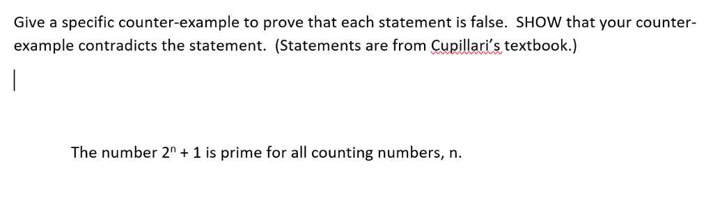 Give a specific counter-example to prove that each statement is false. SHOW that your counter example contradicts the statement. (Statements are from Cupillaris textbook.) The number 2n +1 is prime for all counting numbers, n.