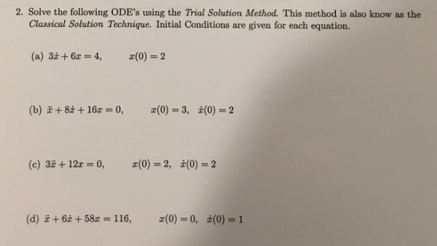 2. Solve the following ODEs using the Trial Solution Method. This method is also know as the Classical Solution Technique. Initial Conditions are given for each equation. (b)计82 + 162 = 0, 2(0) = 3, Z(0) = 2 (d) + 6Z + 58x = 116, x(0) 0, t(0)-1
