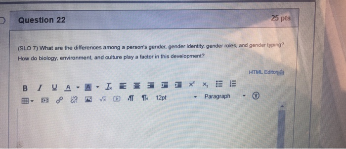 D Question 22 25 pts (SLO 7) What are the differences among a persons gender, gender identity. gender roles, and gender typi