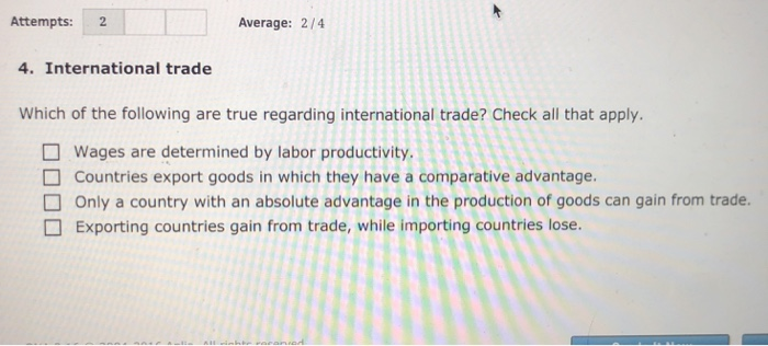 Attempts: 2 Average: 2/4 4. International trade Which of the following are true regarding international trade? Check all that apply. Wages are determined by labor productivity Countries export goods in which they have a comparative advantage. Only a country with an absolute advantage in the production of goods can gain from trade. Exporting countries gain from trade, while importing countries lose