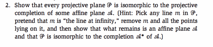 2. Show that every projective plane P is isomorphic to the projective completion of some affine plane A. (Hint: Pick any line m in 9, pretend that m is the line at infinity, remove m and all the points lying on it, and then show that what remains is an affine plane and that 9P is isomorphic to the completion * of st.)
