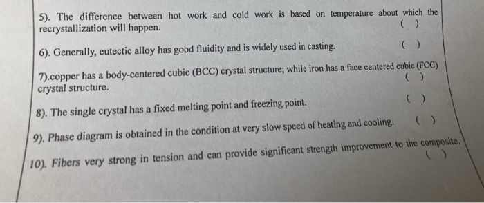 5). The difference between hot work and cold work is based on temperature about which the recrystallization will happen. 6), Generally, eutectic alloy has good fluidity and is widely used in casting. 7) copper has a body-centered cubic (BCC) crystal structure; while iron has a face centered cubic (FCC) crystal structure. 8). The single crystal has a fixed melting point and freezing point. 9). Phase diagram is obtained in the condition at very slow speed of heating and cooling. ) 10). Fibers very strong in tension and can provide significant strength improvement to the composite.