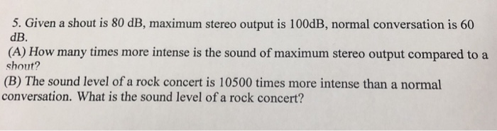 5. Given a shout is 80 dB, maximum stereo output is 100dB, normal conversation is 60 dB. (A) How many times more intense is t