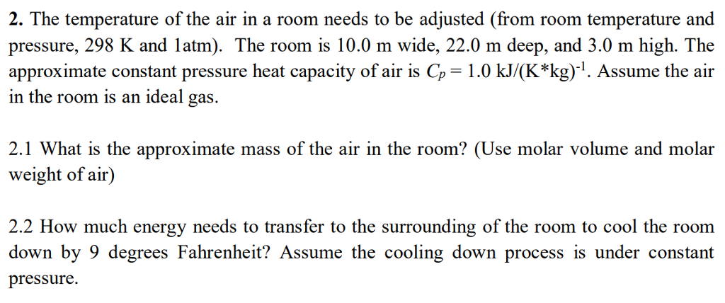 2. The temperature of the air in a room needs to be adjusted (from room temperature and pressure, 298 K and latm). The room is 10.0 m wide, 22.0 m deep, and 3.0 m high. The approximate constant pressure heat capacity of air is Cp 1.0 kJ/(K*kg)1. Assume the air in the room is an ideal gas. 2.1 What is the approximate mass of the air in the room? (Use molar volume and molar weight of air) 2.2 How much energy needs to transfer to the surrounding of the room to cool the room down by 9 degrees Fahrenheit? Assume the cooling down process is under constant pressure.