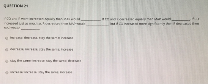 QUESTION 21 If co and R went increased equally then MAP would increased just as much as R decreased then MAP would MAP would
