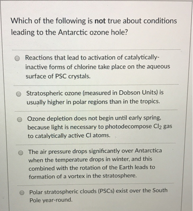 Which of the following is not true about conditions leading to the Antarctic ozone hole? Reactions that lead to activation of catalytically- inactive forms of chlorine take place on the aqueous surface of PSC crystals. O O Stratospheric ozone (measured in Dobson Units) is usually higher in polar regions than in the tropics. Ozone depletion does not begin until early spring, because light is necessary to photodecompose Cl2 gas to catalytically active Cl atoms. o O The air pressure drops significantly over Antarctica when the temperature drops in winter, and this combined with the rotation of the Earth leads to formation of a vortex in the stratosphere. Polar stratospheric clouds (PSCs) exist over the South Pole year-round. O