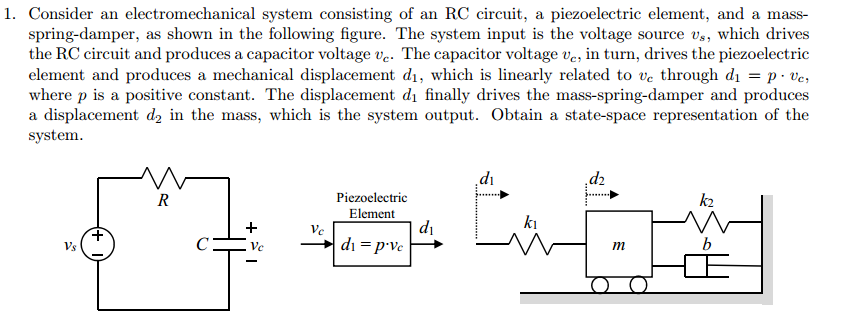 1. Consider an electromechanical system consisting of an RC circuit, a piezoelectric element, and a mass- spring-damper, as shown in the following figure. The system input is the voltage source v,, which drives the RC circuit and produces a capacitor voltage ve. The capacitor voltage ve, in turn, drives the piezoelectric element and produces a mechanical displacement di, which is linearly related to ve through dıpe where p is a positive constant. The displacement di finally drives the mass-spring-damper and produces a displacement d2 in the mass, which is the system output. Obtain a state-space representation of the system. dı Piezoelectric Element k2 dı ki d,-p-Ve