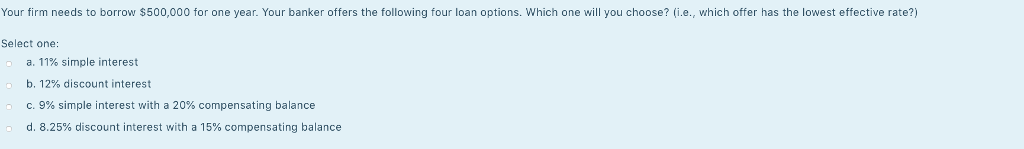 Your firm needs to borrow $500,000 for one year. Your banker offers the following four loan options, which one will you choos