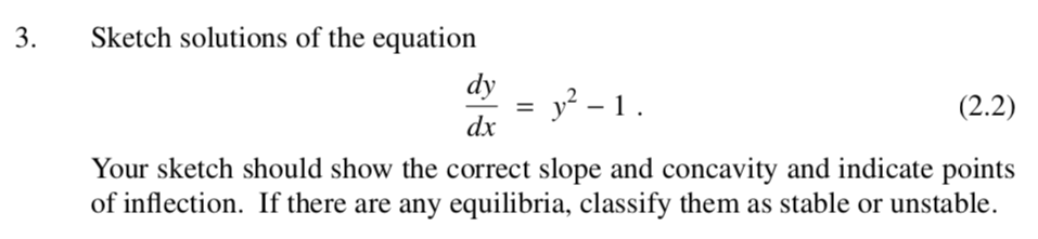 3. Sketch solutions of the equation dy dx (2.2) Your sketch should show the correct slope and concavity and indicate points of inflection. If there are any equilibria, classify them as stable or unstable.