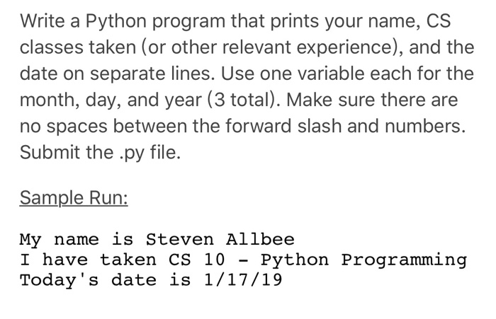 Write a Python program that prints your name, CS classes taken (or other relevant experience), and the date on separate lines. Use one variable each for the month, day, and year (3 total). Make sure there are no spaces between the forward slash and numbers. Submit the .py file. Sample Run: My name is Steven Allbee I have taken CS 10 - Python Programming Todays date is 1/17/19