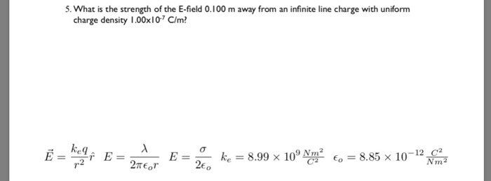 5. What is the strength of the E-field 0.100 m away from an infinite line charge with uniform charge density 1.00xI C/m keq ke = 8.99 × 109 봉 6 = 8.85 × 10 26o -12 C2 Nm E