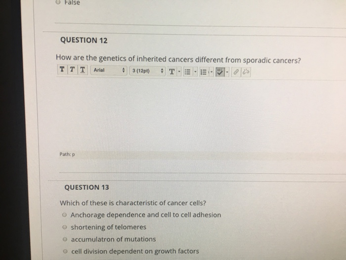 0 False QUESTION 12 How are the genetics of inherited cancers different from sporadic cancers? Path: p QUESTION 13 Which of these is characteristic of cancer cells? o Anchorage dependence and cell to cell adhesion O shortening of telomeres o accumulatron of mutations o cell division dependent on growth factors