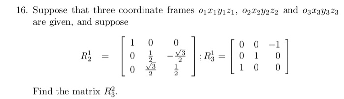 16. Suppose that three coordinate frames o2 and o are given, and suppose 2 2 Find the matrix R2