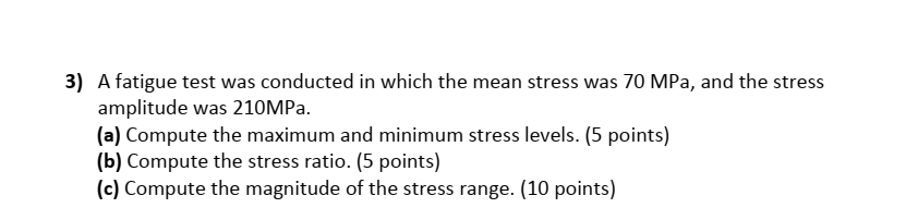 3) A fatigue test was conducted in which the mean stress was 70 MPa, and the stress amplitude was 210MPa (a) Compute the maximum and minimum stress levels. (5 points) (b) Compute the stress ratio. (5 points) (c) Compute the magnitude of the stress range. (10 points)