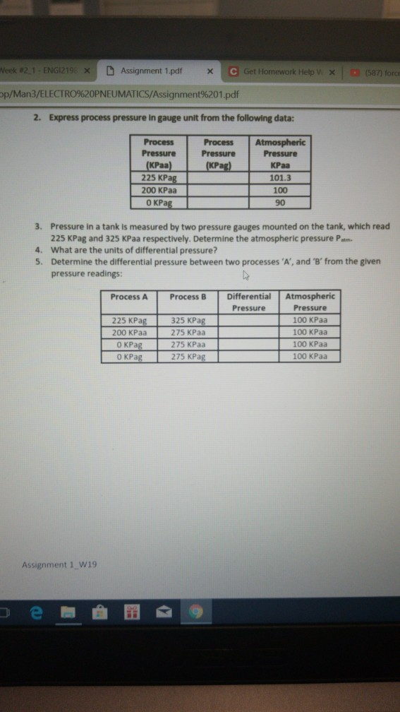 leek #2-1-ENGI219: X D Assignment 1.pdf × O Get (587) forc p/Man3/ELECTRO%20PNEUMATICS/Assignment%201.pdf 2. Express process pressure in gauge unit from the following data: Process ProcessAtmospheric Pressure PressurePressure KPag) KPaa 225 KPag 200 KPaa o KPag KPaa 101.3 100 90 3. Pressure in a tank is measured by two pressure gauges mounted on the tank, which read 225 KPag and 325 KPaa respectively. Determine the atmospheric pressure Patm 4. What are the units of differential pressure? 5. Determine the differential pressure between two processes A, and B from the given pressure readings Process A Process B Differential Atmospheric Pressure 100 KPaa 100 KPaa 100 KPaa 100 KPaa Pressure 225 KPag 325 KPag 200 KPaa 275 KPaa 0 KPa 275 KPa Assignment 1 w19