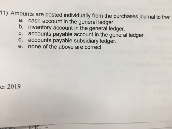 11) Amounts are posted individually from the purchases journal to the: a. b. C. d. e. cash account in the general ledger. inventory account in the general ledger. accounts payable account in the general ledger. accounts payable subsidiary ledger. none of the above are correct er 2019