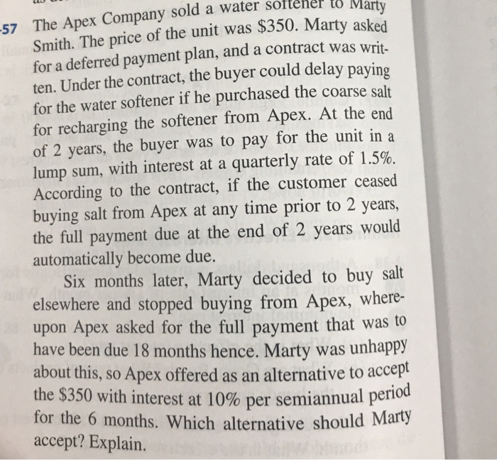 57 The Apex Company sold a water sottener to Smith. The price of the unit was $350. Mart for a deferred payment plan, and a contract was writ- ten. Under the contract, the buyer could delay for the water softener if he purchased the coarse salt for recharging the softener from Apex. At the end of 2 years, the buyer was to pay for the unit in a lump sum, with interest at a quarterly rate of 1.5%. According to the contract, if the customer ceased buying salt from Apex at any time prior to 2 years, the full payment due at the end of 2 years would automatically become due. paying Six months later, Marty decided to buy salt elsewhere and stopped buying from Apex, where- upon Apex asked for the full payment that was to have been due 18 months hence. Marty was unhappy about this, so Apex offered as an alternative to accept the $350 with interest at 10% per semiannual period for the 6 months. Which alternative should accept? Explain.