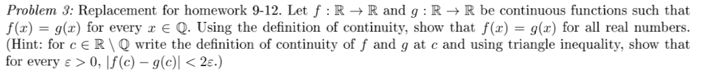 Problem 3: Replacement for homework 9-12. Let f : R → R and g : R → R be continuous functions such that f(x) = g(x) for every x є Q. Using the definition of continuity, show that f(x) = g(x) for all real numbers (Hint: for c є R\Q write the definition of continuity of f and g at c and using triangle inequality, show that for every ε > 0, |J(C) -g(c)| < 2e.)