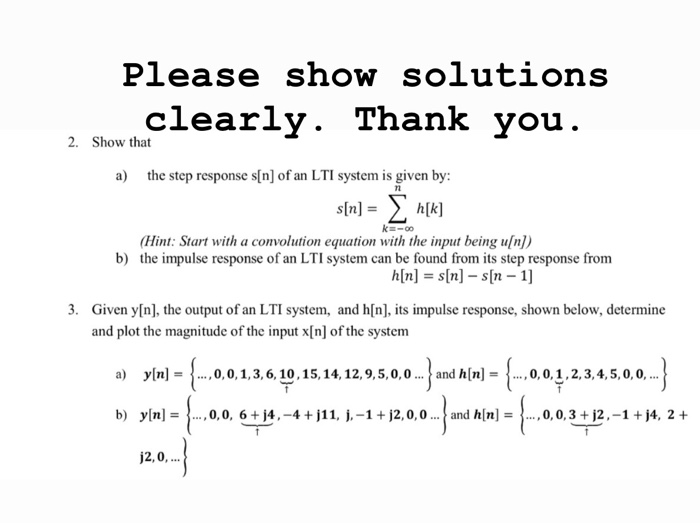 Please show sOIutions learly. Thank you 2. Show that a) the step response s[n] of an LTI system is given by: s[n]h[k] Hint: Start with a convolution equation with the input being uln]) b) the impulse response of an LTI system can be found from its step response from Given y[n], the output of an LTI system, and h[n], its impulse response, shown below, determine and plot the magnitude of the input x[n] of the system 3. a) yli-i , 0, 0, 1, 3, 6, 10, 15, 14, 12, 9, 5, 0, 0 and h[n]-| , 0, 0,1,2. 3, 4, 5,0,0, b) yn]- ...,0.0, 6 j4,-4 j11, j.-1 j2,0,0 and h[n]..., 0,0,3 +j2,-1 +j4, 2 + Ra