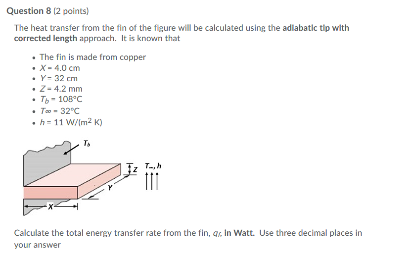Question 8 (2 points) The heat transfer from the fin of the figure will be calculated using the adiabatic tip with corrected length approach. It is known that The fin is made from copper X-4.0 cm Y-32 cm Z-4.2 mm . ть: 108°C Too-32°C h- 11 W/(m2 K) Tb Calculate the total energy transfer rate from the fin, qf, in Watt. Use three decimal places in your answer