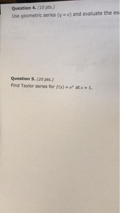 Question 4. (10 pts.) Use geometric series (q = e) and evaluate the ex Question 5. (20 pts.) Find Taylor series for f(x)-e atx-1.
