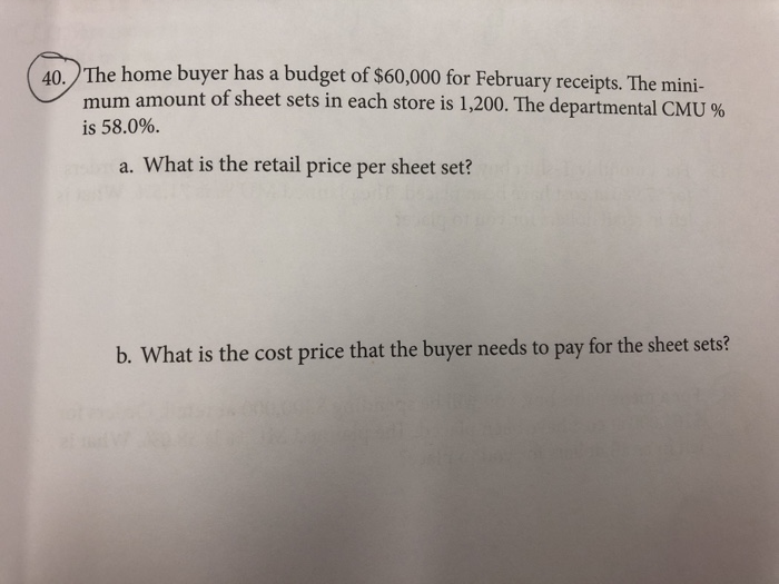 e home buyer has a budget of $60,000 for February receipts. The mini- mum amount of sheet sets in each store is 1,200. The departmental CMU % is 58.0%. a. What is the retail price per sheet set? b. What is the cost price that the buyer needs to pay for the sheet sets?