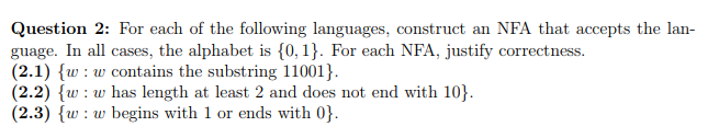 Question 2: For each of the following languages, construct an NFA that accepts the lan- guage. In all cases, the alphabet is 0,1. For each NFA, justify correctness. (2.1)w contains the substring 11001) (2.2) ww has length at least 2 and does not end with 10) (2.3) {w: w begins with 1 or ends with 0 )le.hutawitikamhaldenmN).비