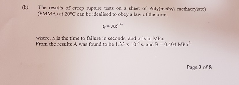 (b) The results of creep rupture tests on a sheet of Poly(methyl methacrylate) (PMMA) at 20°C can be idealised to obey a law of the form: Bơ where, tris the time to failure in seconds, and σ is in MPa. From the results A was found to be 1.33 x 1014s, and B-0.404 MPa1 Page 3 of 8