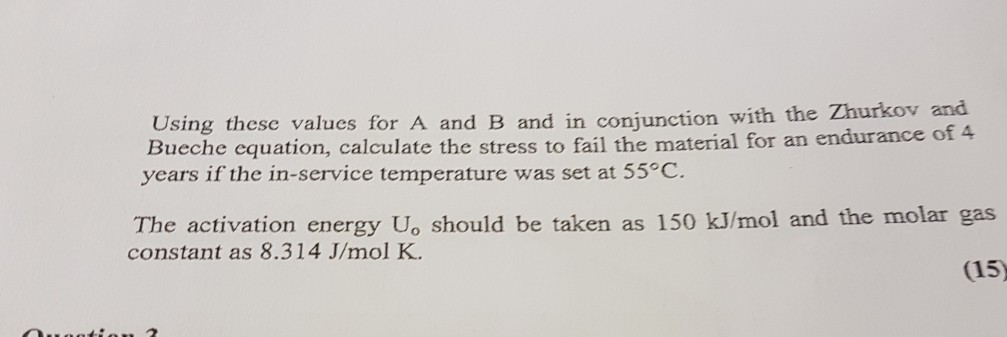 Using these values for A and B and in conjunction with Bueche equation, calculate the stress to years if the in-service temperature was set at 55°C. the Zhurkov and 4 fail the material for an endurance of The activation energy U, should be taken as 150 kJ/mol and the molar gas constant as 8.314 J/mol K (15)