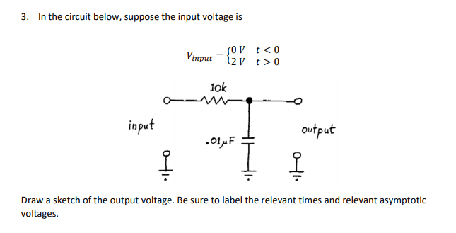 3. In the circuit below, suppose the input voltage is input2v t>0 lok input output Draw a sketch of the output voltage. Be sure to label the relevant times and relevant asymptotic voltages