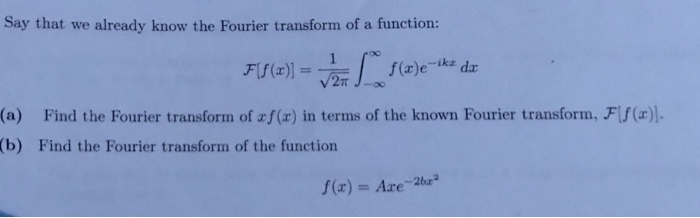 Say that we alrewdy know the Fouter trausi (a) Find the Fourier transform of af(a) in terms of the known Fourier transform, Ff(x). (b) Find the Fourier transform of the function f(z) = Axe-2bra