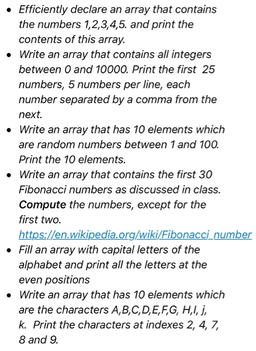 Efficiently declare an array that contains the numbers 1,2,3,4,5. and print the contents of this array. Write an array that contains all integers between 0 and 10000. Print the first 25 numbers, 5 numbers per line, each number separated by a comma from the next. . Write an array that has 10 elements which are random numbers between 1 and 100 Print the 10 elements. Write an array that contains the first 30 Fibonacci numbers as discussed in class. Compute the numbers, except for the first two. https://en.wikipedia.org/wiki/Fibonacci number Fill an array with capital letters of the alphabet and print all the letters at the even positions . Write an array that has 10 elements which are the characters A,B,C,D,E,FG, HI, j k. Print the characters at indexes 2, 4, 7, 8 and 9.