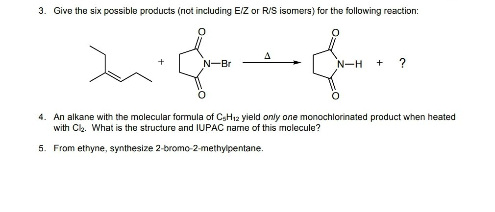 3. Give the six possible products (not including E/Z or R/S isomers) for the following reaction N-Br 4. An alkane with the molecular formula of CsH12 yield only one monochlorinated product when heated with Cl2. What is the structure and IUPAC name of this molecule? 5. From ethyne, synthesize 2-bromo-2-methylpentane.