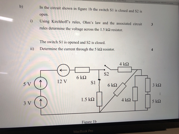 b) In the circuit shown in figure 1b the switch S1 is closed and S2 is open. i) Using Kirchhoffs rules, Ohms law and the associated circuit 3 rules determine the voltage across the 1.5 kΩ resistor. The switch S1 is opened and S2 is closed. Determine the current through the 5 kΩ resistor. ii) 4 kS2 S2 5 V 12 V S1 3 kS2 1.5 k2 3 V Figure 1b Pr