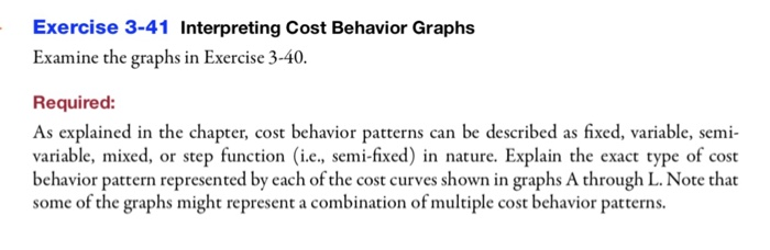 Exercise 3-41 Interpreting Cost Behavior Graphs Examine the graphs in Exercise 3-40. Required: As explained in the chapter, cost behavior patterns can be described as fixed, variable, semi variable, mixed, or step function (i.e., semi-fixed) in nature. Explain the exact type of cost behavior pattern represented by each of the cost curves shown in graphs A through L. Note that some of the graphs might represent a combination of multiple cost behavior patterns.