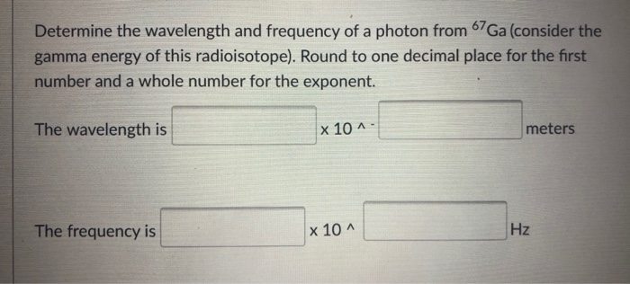 Determine the wavelength and frequency of a photon from 67Ga (consider the gamma energy of this radioisotope). Round to one d