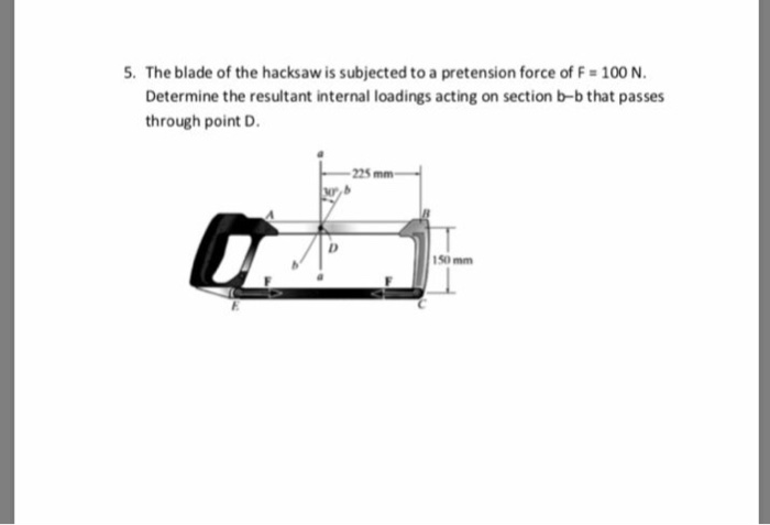 5. The blade of the hacksaw is subjected to a pretension force of F-100 N Determine the resultant internal loadings acting on section b-b that passes through point D. 225mm 150 mm