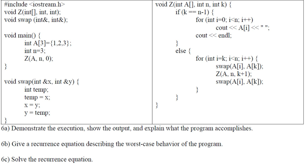 #include <iostream.h> void Z(int[], int. int); void swap (int& int&): void Z(int A[], int n. int k) { if (k-n-1) { for (int i-0 i<n i+t) cout << A[i]<<. void mainO cout << endl int Al3]-1,2,3); int n=3 Z(A, n, 0) else for (int i-k; i<n; i++) swap(A[i], A[kD: void swap(int &x, int &y) \ swap(A[i], A[k); nt temp; temp X V- temp: 6a) Demonstrate the execution, show the output, and explain what the program accomplishes 6b) Give a recurrence equation describing the worst-case behavior of the program 6c) Solve the recurrence equation